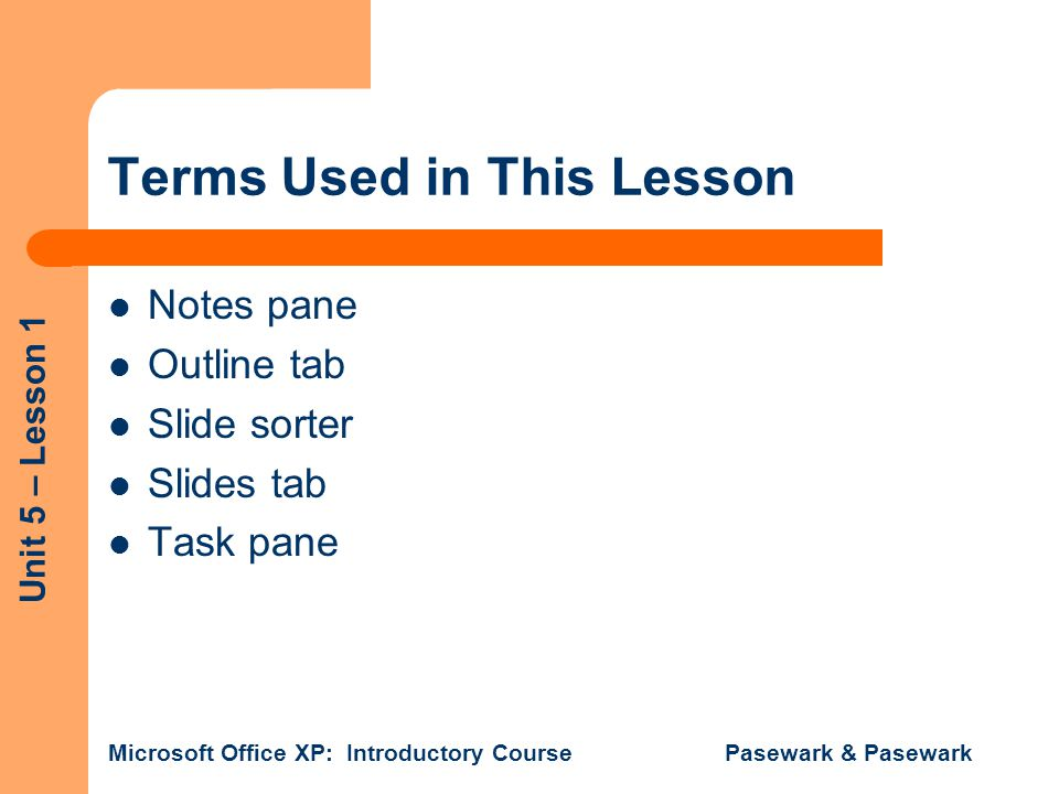 Unit 5 – Lesson 1 Microsoft Office XP: Introductory Course Pasewark & Pasewark Terms Used in This Lesson Notes pane Outline tab Slide sorter Slides tab Task pane