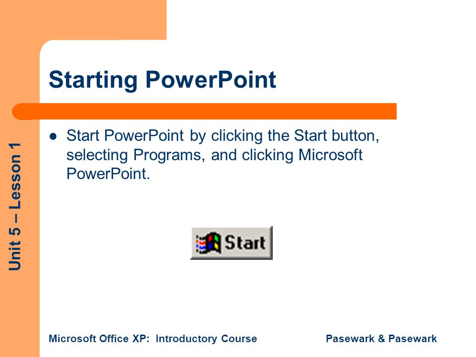 Unit 5 – Lesson 1 Microsoft Office XP: Introductory Course Pasewark & Pasewark Starting PowerPoint Start PowerPoint by clicking the Start button, selecting Programs, and clicking Microsoft PowerPoint.