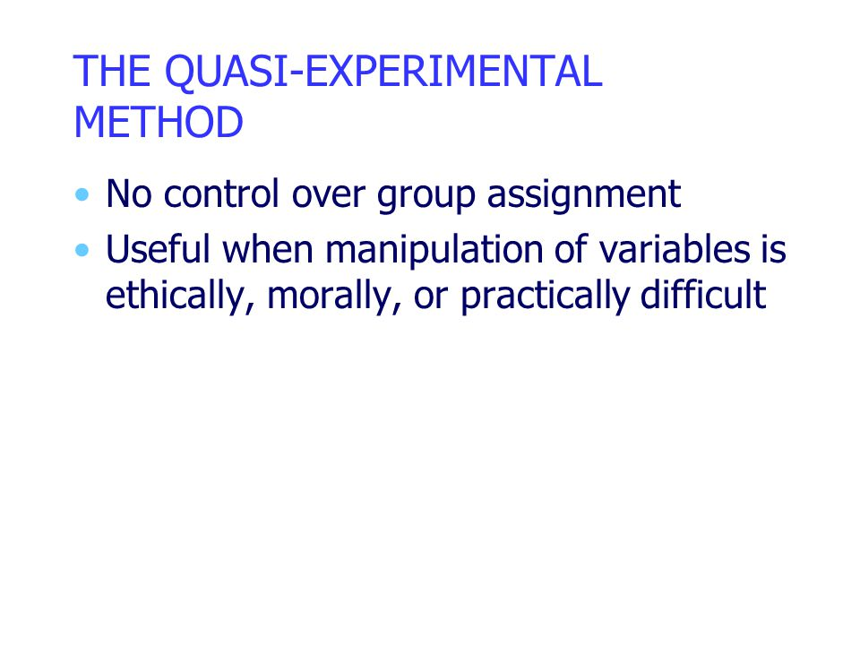THE QUASI-EXPERIMENTAL METHOD No control over group assignment Useful when manipulation of variables is ethically, morally, or practically difficult