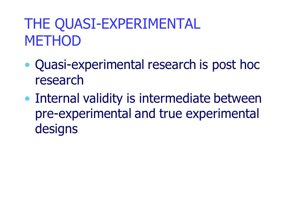 THE QUASI-EXPERIMENTAL METHOD Quasi-experimental research is post hoc research Internal validity is intermediate between pre-experimental and true experimental designs