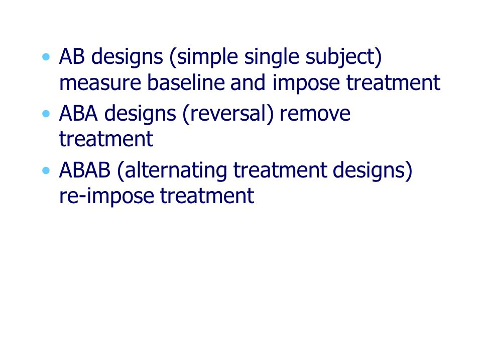 AB designs (simple single subject) measure baseline and impose treatment ABA designs (reversal) remove treatment ABAB (alternating treatment designs) re-impose treatment