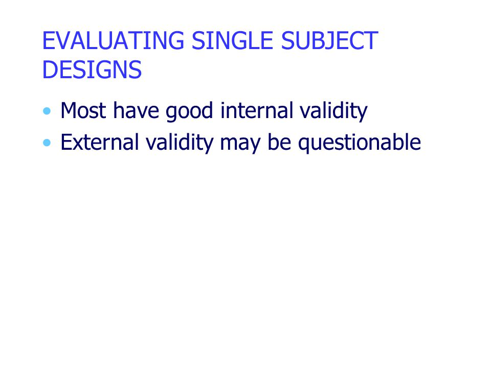 EVALUATING SINGLE SUBJECT DESIGNS Most have good internal validity External validity may be questionable