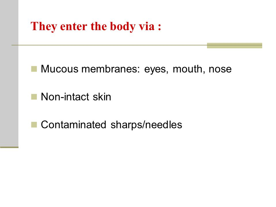 They enter the body via : Mucous membranes: eyes, mouth, nose Non-intact skin Contaminated sharps/needles