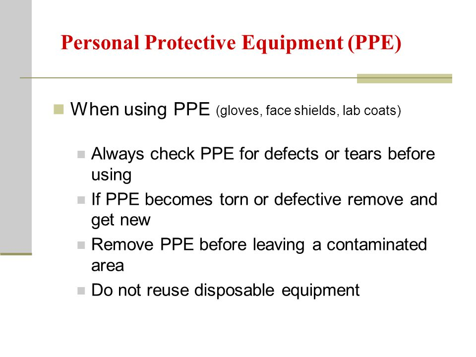 Personal Protective Equipment (PPE) When using PPE (gloves, face shields, lab coats) Always check PPE for defects or tears before using If PPE becomes torn or defective remove and get new Remove PPE before leaving a contaminated area Do not reuse disposable equipment