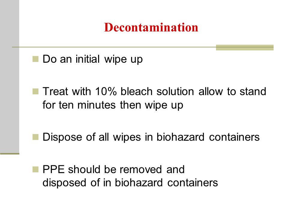 Decontamination Do an initial wipe up Treat with 10% bleach solution allow to stand for ten minutes then wipe up Dispose of all wipes in biohazard containers PPE should be removed and disposed of in biohazard containers