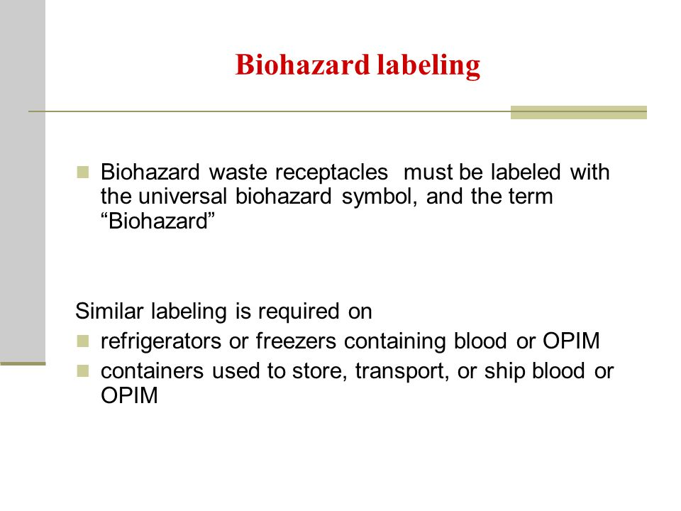 Biohazard labeling Biohazard waste receptacles must be labeled with the universal biohazard symbol, and the term Biohazard Similar labeling is required on refrigerators or freezers containing blood or OPIM containers used to store, transport, or ship blood or OPIM