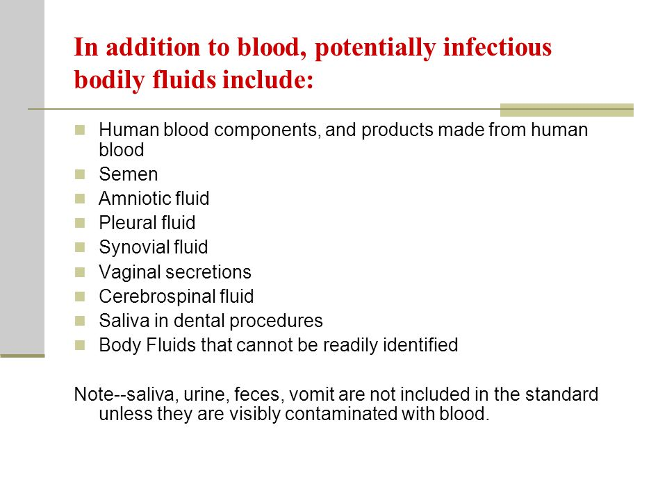In addition to blood, potentially infectious bodily fluids include: Human blood components, and products made from human blood Semen Amniotic fluid Pleural fluid Synovial fluid Vaginal secretions Cerebrospinal fluid Saliva in dental procedures Body Fluids that cannot be readily identified Note--saliva, urine, feces, vomit are not included in the standard unless they are visibly contaminated with blood.