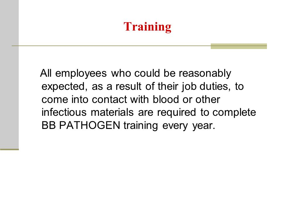 Training All employees who could be reasonably expected, as a result of their job duties, to come into contact with blood or other infectious materials are required to complete BB PATHOGEN training every year.