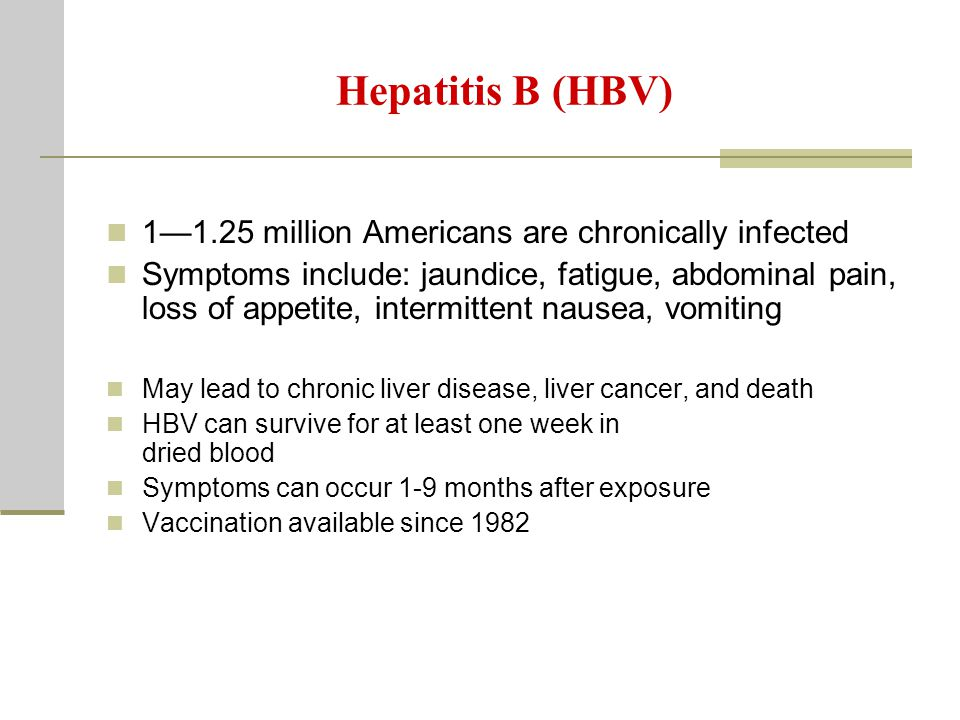 Hepatitis B (HBV) 1—1.25 million Americans are chronically infected Symptoms include: jaundice, fatigue, abdominal pain, loss of appetite, intermittent nausea, vomiting May lead to chronic liver disease, liver cancer, and death HBV can survive for at least one week in dried blood Symptoms can occur 1-9 months after exposure Vaccination available since 1982