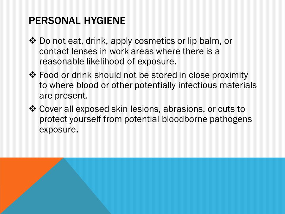 PERSONAL HYGIENE  Do not eat, drink, apply cosmetics or lip balm, or contact lenses in work areas where there is a reasonable likelihood of exposure.