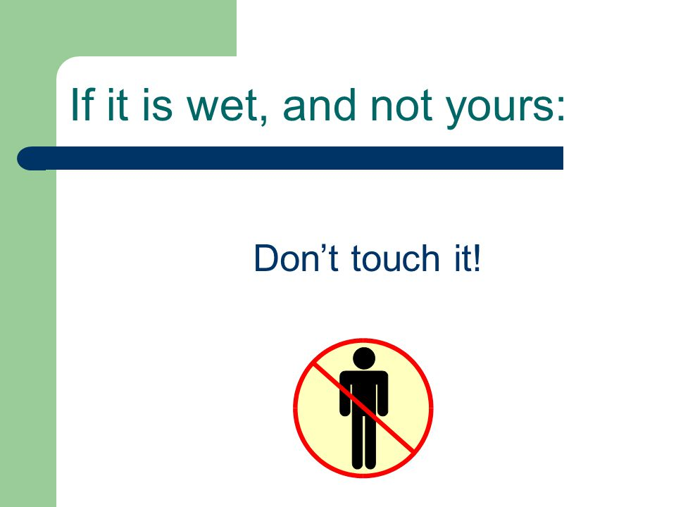 If it is wet, and not yours: Don't touch it!