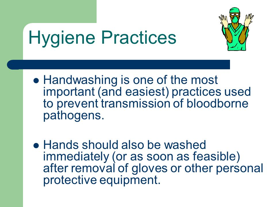 Hygiene Practices Handwashing is one of the most important (and easiest) practices used to prevent transmission of bloodborne pathogens.