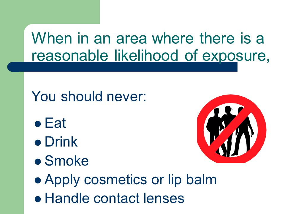 When in an area where there is a reasonable likelihood of exposure, You should never: Eat Drink Smoke Apply cosmetics or lip balm Handle contact lenses