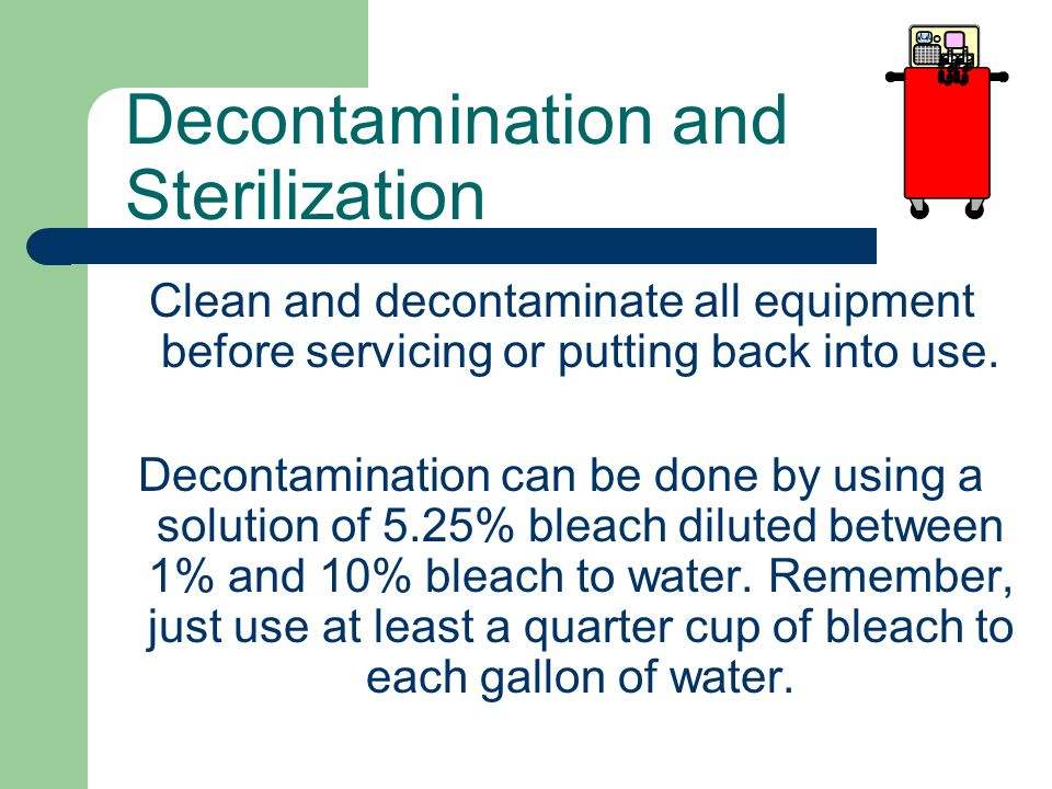 Decontamination and Sterilization Clean and decontaminate all equipment before servicing or putting back into use.
