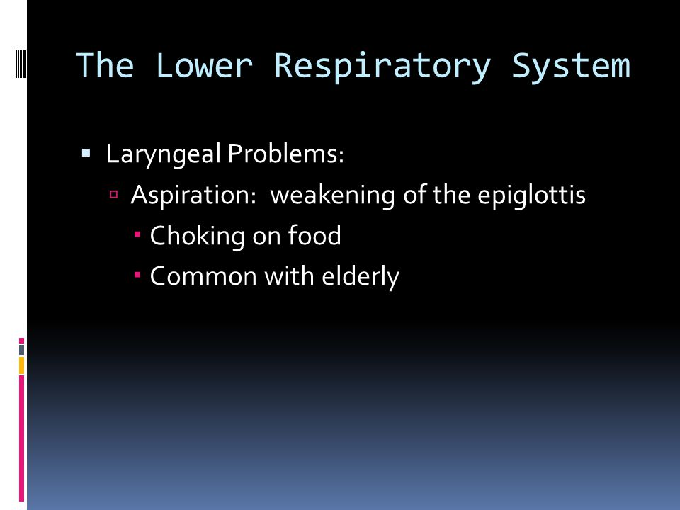 The Lower Respiratory System  Laryngeal Problems:  Aspiration: weakening of the epiglottis  Choking on food  Common with elderly