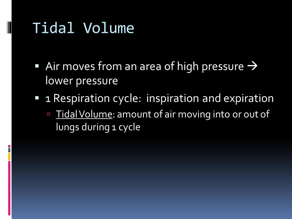 Tidal Volume  Air moves from an area of high pressure  lower pressure  1 Respiration cycle: inspiration and expiration  Tidal Volume: amount of air moving into or out of lungs during 1 cycle