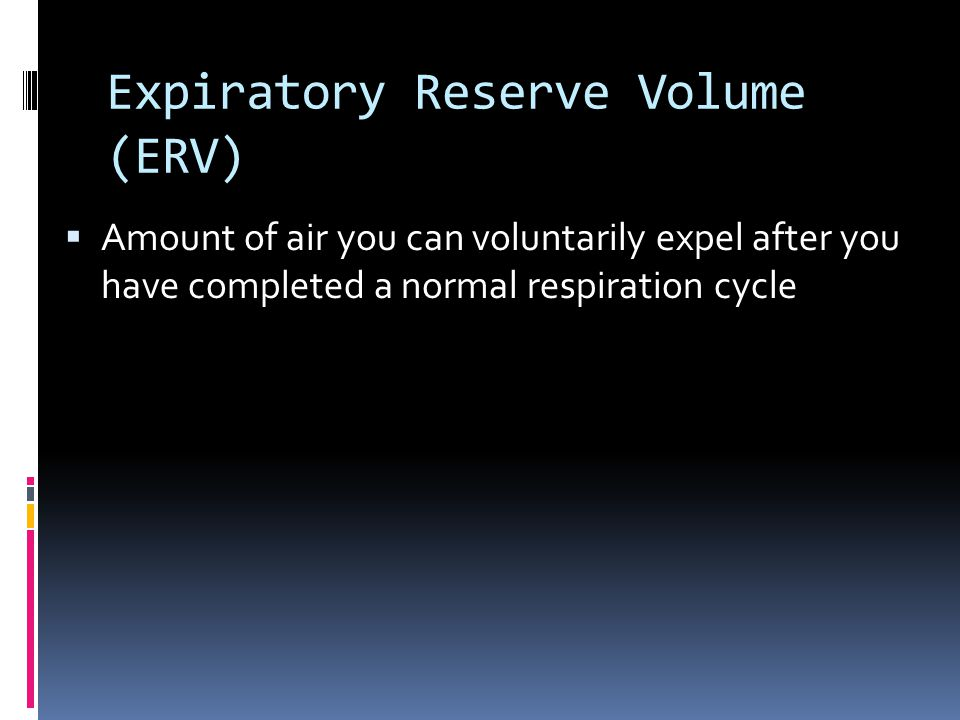 Expiratory Reserve Volume (ERV)  Amount of air you can voluntarily expel after you have completed a normal respiration cycle