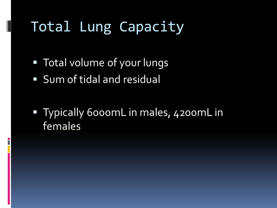 Total Lung Capacity  Total volume of your lungs  Sum of tidal and residual  Typically 6000mL in males, 4200mL in females