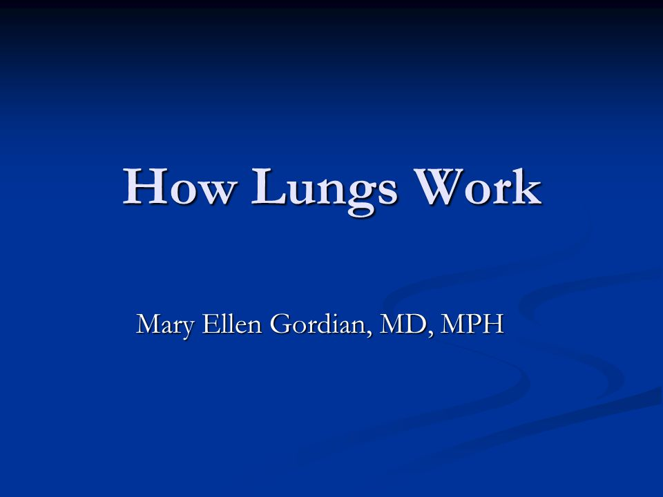 How Lungs Work Mary Ellen Gordian, MD, MPH