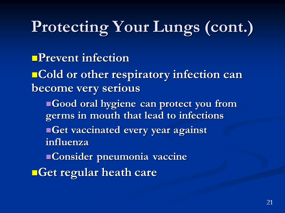 21 Protecting Your Lungs (cont.) Prevent infection Prevent infection Cold or other respiratory infection can become very serious Cold or other respiratory infection can become very serious Good oral hygiene can protect you from germs in mouth that lead to infections Good oral hygiene can protect you from germs in mouth that lead to infections Get vaccinated every year against influenza Get vaccinated every year against influenza Consider pneumonia vaccine Consider pneumonia vaccine Get regular heath care Get regular heath care