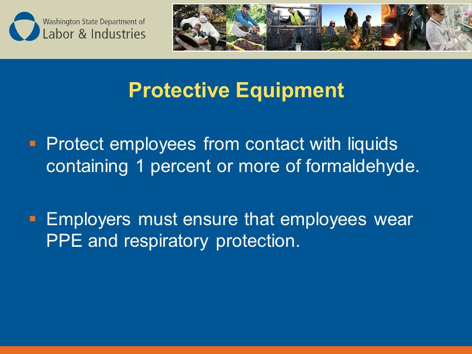 Protective Equipment  Protect employees from contact with liquids containing 1 percent or more of formaldehyde.