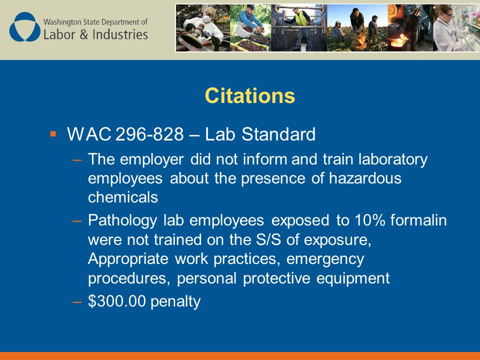 Citations  WAC – Lab Standard –The employer did not inform and train laboratory employees about the presence of hazardous chemicals –Pathology lab employees exposed to 10% formalin were not trained on the S/S of exposure, Appropriate work practices, emergency procedures, personal protective equipment –$ penalty
