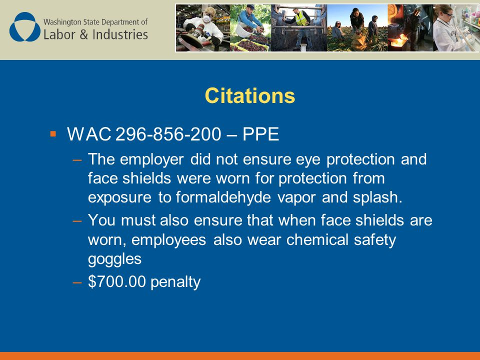 Citations  WAC – PPE –The employer did not ensure eye protection and face shields were worn for protection from exposure to formaldehyde vapor and splash.