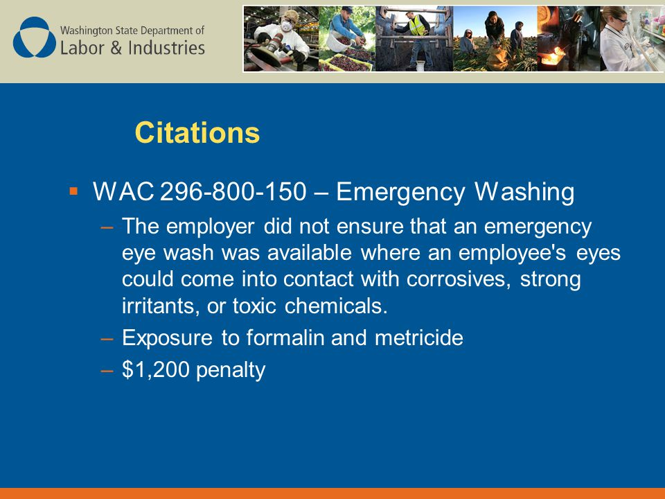 Citations  WAC – Emergency Washing –The employer did not ensure that an emergency eye wash was available where an employee s eyes could come into contact with corrosives, strong irritants, or toxic chemicals.