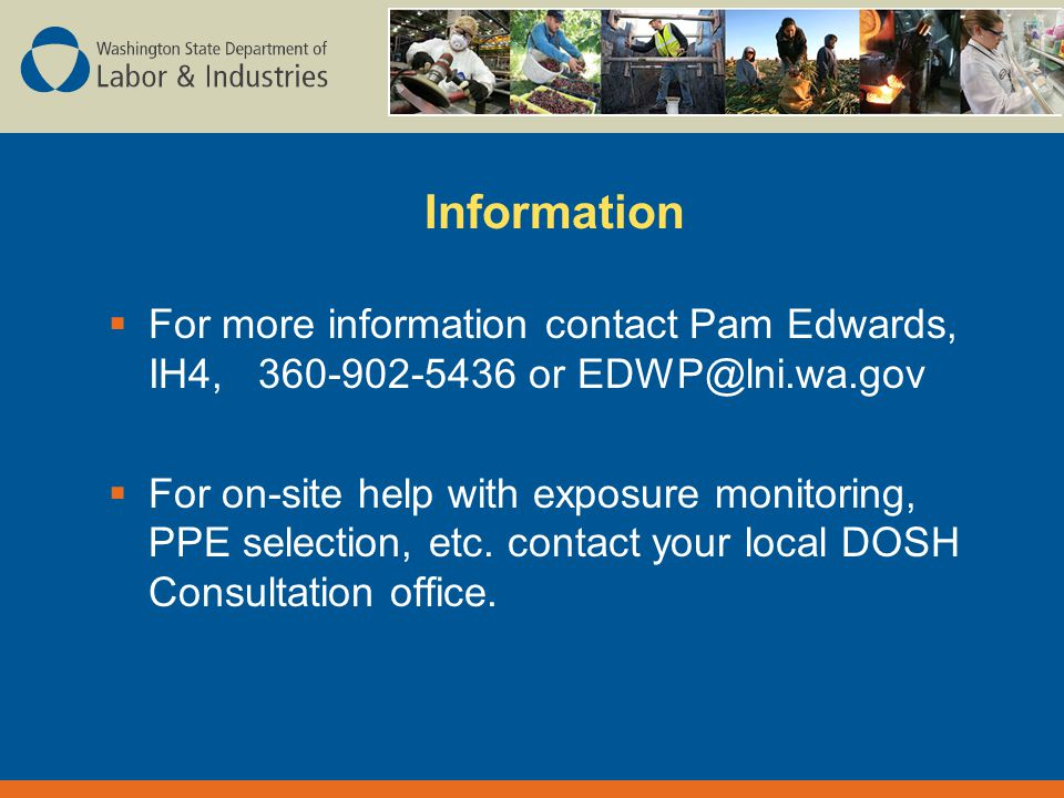 Information  For more information contact Pam Edwards, IH4, or  For on-site help with exposure monitoring, PPE selection, etc.