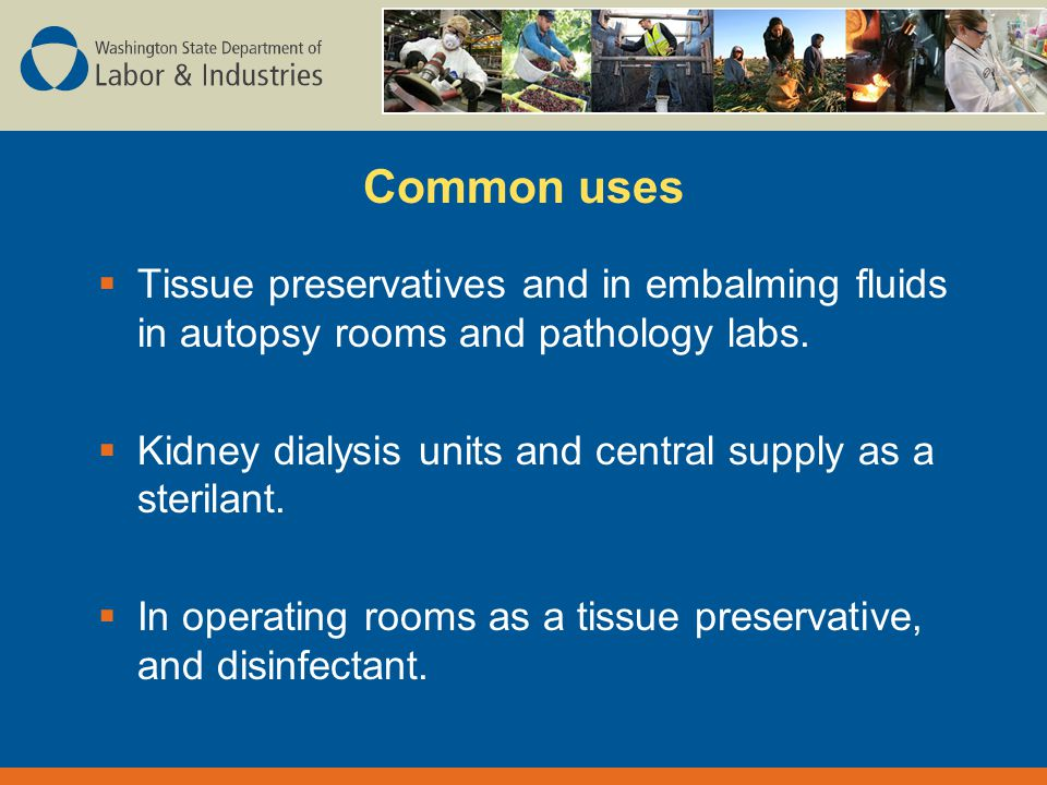 Common uses  Tissue preservatives and in embalming fluids in autopsy rooms and pathology labs.