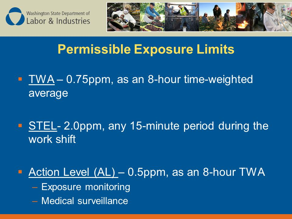 Permissible Exposure Limits  TWA – 0.75ppm, as an 8-hour time-weighted average  STEL- 2.0ppm, any 15-minute period during the work shift  Action Level (AL) – 0.5ppm, as an 8-hour TWA –Exposure monitoring –Medical surveillance