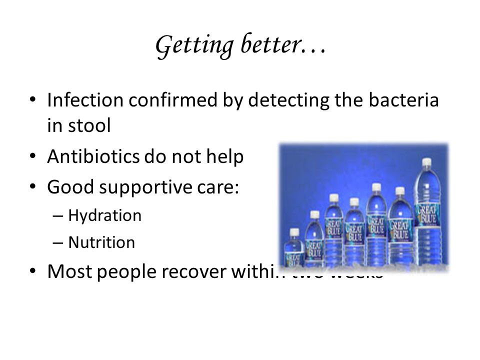 Getting better… Infection confirmed by detecting the bacteria in stool Antibiotics do not help Good supportive care: – Hydration – Nutrition Most people recover within two weeks