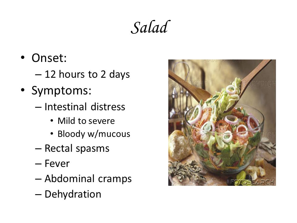 Salad Onset: – 12 hours to 2 days Symptoms: – Intestinal distress Mild to severe Bloody w/mucous – Rectal spasms – Fever – Abdominal cramps – Dehydration