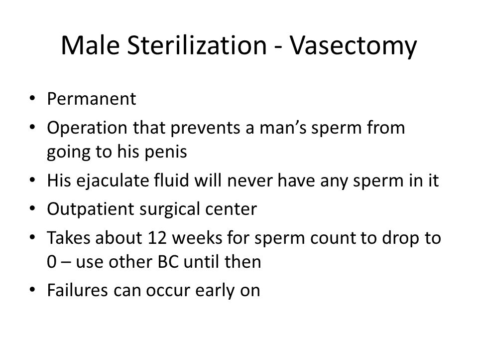 Male Sterilization - Vasectomy Permanent Operation that prevents a man's sperm from going to his penis His ejaculate fluid will never have any sperm in it Outpatient surgical center Takes about 12 weeks for sperm count to drop to 0 – use other BC until then Failures can occur early on