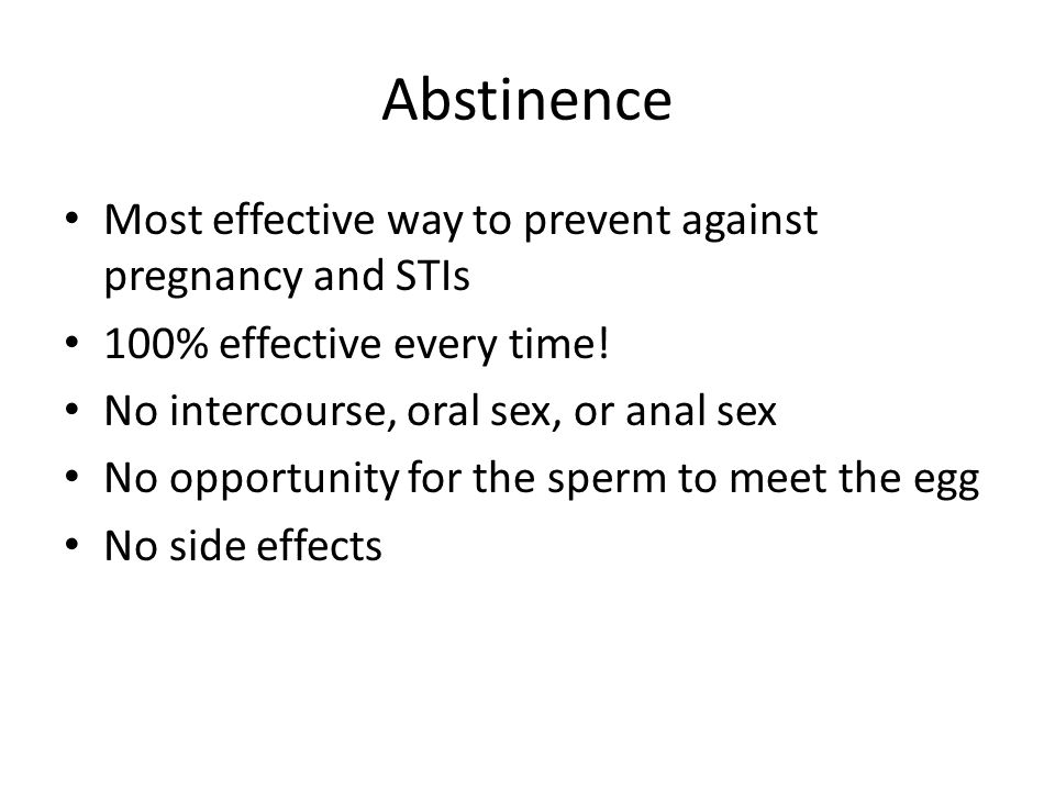 Abstinence Most effective way to prevent against pregnancy and STIs 100% effective every time.