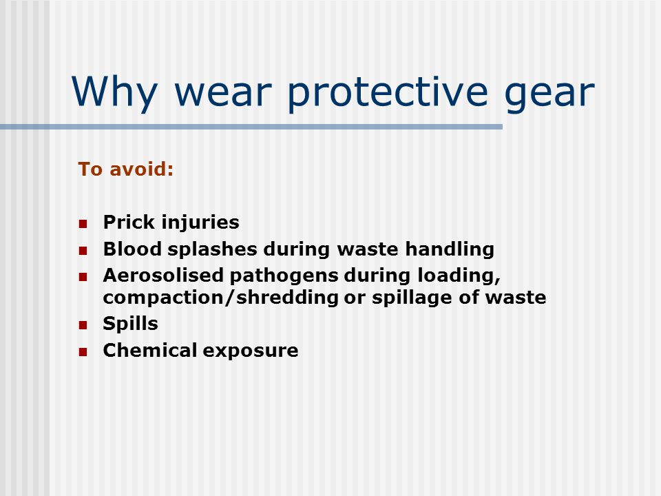 Why wear protective gear To avoid: Prick injuries Blood splashes during waste handling Aerosolised pathogens during loading, compaction/shredding or spillage of waste Spills Chemical exposure
