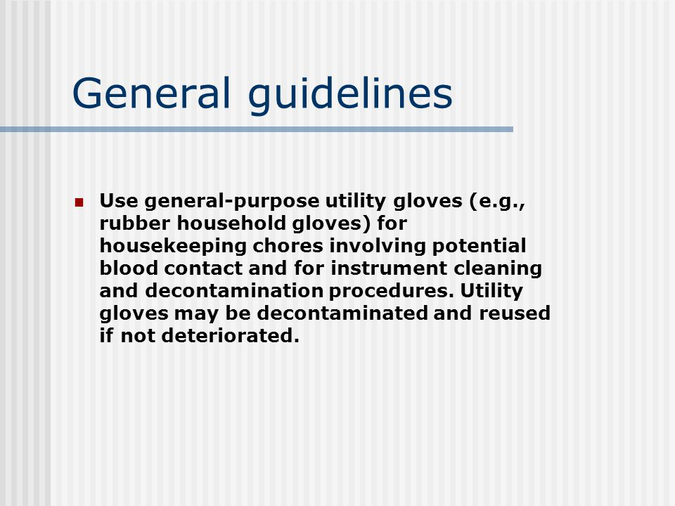 General guidelines Use general-purpose utility gloves (e.g., rubber household gloves) for housekeeping chores involving potential blood contact and for instrument cleaning and decontamination procedures.