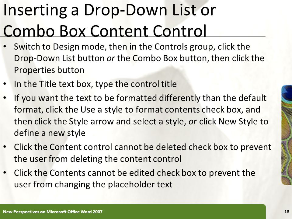 XP Inserting a Drop-Down List or Combo Box Content Control Switch to Design mode, then in the Controls group, click the Drop-Down List button or the Combo Box button, then click the Properties button In the Title text box, type the control title If you want the text to be formatted differently than the default format, click the Use a style to format contents check box, and then click the Style arrow and select a style, or click New Style to define a new style Click the Content control cannot be deleted check box to prevent the user from deleting the content control Click the Contents cannot be edited check box to prevent the user from changing the placeholder text New Perspectives on Microsoft Office Word
