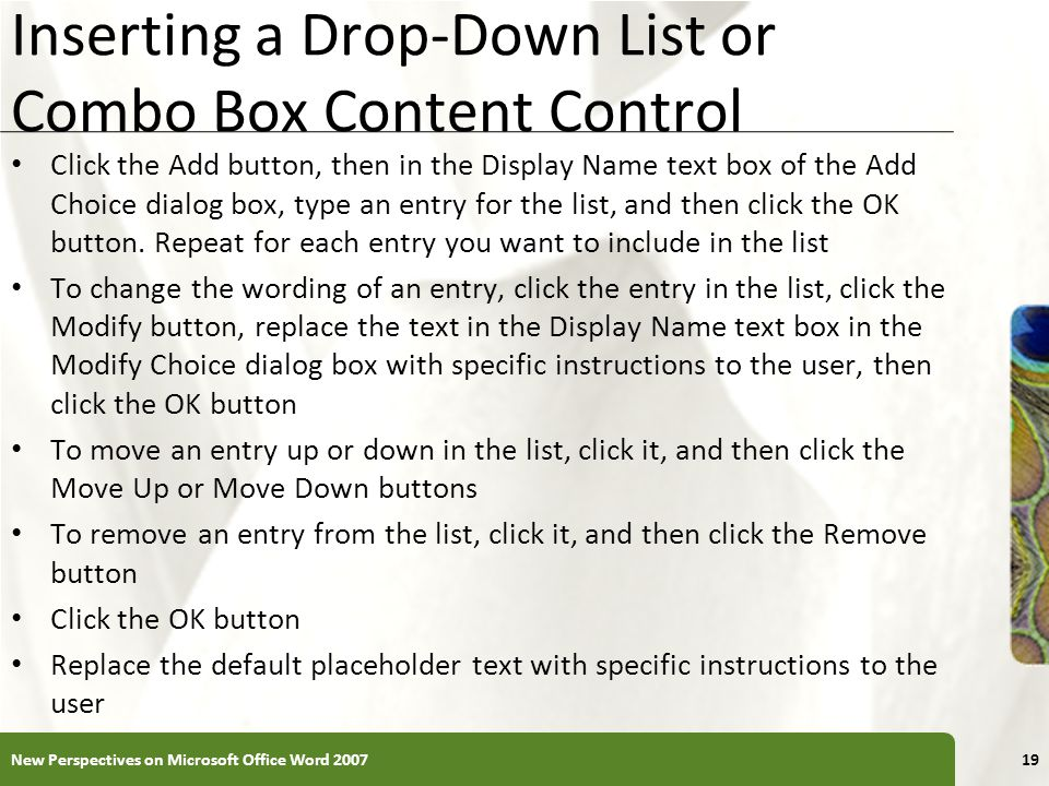 XP Inserting a Drop-Down List or Combo Box Content Control Click the Add button, then in the Display Name text box of the Add Choice dialog box, type an entry for the list, and then click the OK button.