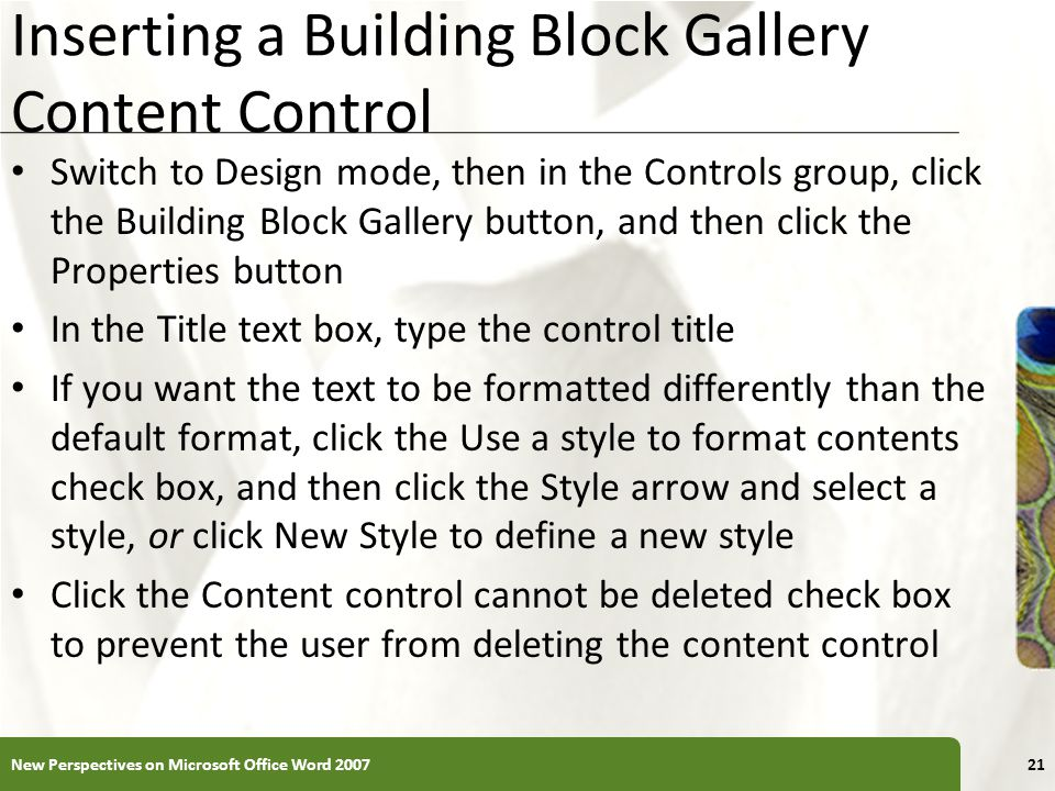 XP Inserting a Building Block Gallery Content Control Switch to Design mode, then in the Controls group, click the Building Block Gallery button, and then click the Properties button In the Title text box, type the control title If you want the text to be formatted differently than the default format, click the Use a style to format contents check box, and then click the Style arrow and select a style, or click New Style to define a new style Click the Content control cannot be deleted check box to prevent the user from deleting the content control New Perspectives on Microsoft Office Word