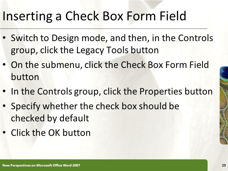 XP Inserting a Check Box Form Field Switch to Design mode, and then, in the Controls group, click the Legacy Tools button On the submenu, click the Check Box Form Field button In the Controls group, click the Properties button Specify whether the check box should be checked by default Click the OK button New Perspectives on Microsoft Office Word