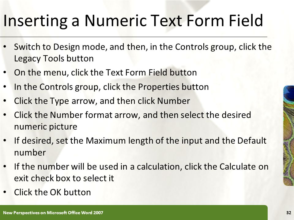XP Inserting a Numeric Text Form Field Switch to Design mode, and then, in the Controls group, click the Legacy Tools button On the menu, click the Text Form Field button In the Controls group, click the Properties button Click the Type arrow, and then click Number Click the Number format arrow, and then select the desired numeric picture If desired, set the Maximum length of the input and the Default number If the number will be used in a calculation, click the Calculate on exit check box to select it Click the OK button New Perspectives on Microsoft Office Word