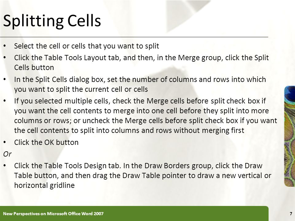 XP Splitting Cells Select the cell or cells that you want to split Click the Table Tools Layout tab, and then, in the Merge group, click the Split Cells button In the Split Cells dialog box, set the number of columns and rows into which you want to split the current cell or cells If you selected multiple cells, check the Merge cells before split check box if you want the cell contents to merge into one cell before they split into more columns or rows; or uncheck the Merge cells before split check box if you want the cell contents to split into columns and rows without merging first Click the OK button Or Click the Table Tools Design tab.