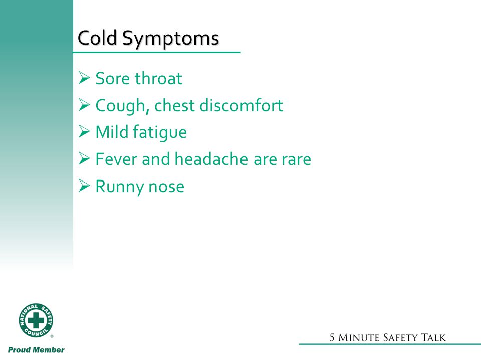 Cold Symptoms  Sore throat  Cough, chest discomfort  Mild fatigue  Fever and headache are rare  Runny nose