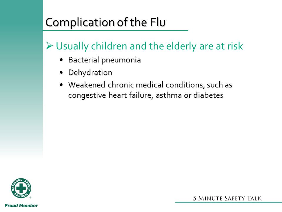 Complication of the Flu  Usually children and the elderly are at risk Bacterial pneumoniaBacterial pneumonia DehydrationDehydration Weakened chronic medical conditions, such as congestive heart failure, asthma or diabetesWeakened chronic medical conditions, such as congestive heart failure, asthma or diabetes