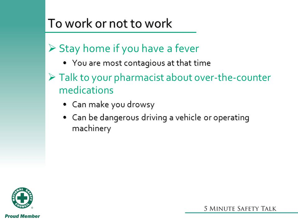 To work or not to work  Stay home if you have a fever You are most contagious at that timeYou are most contagious at that time  Talk to your pharmacist about over-the-counter medications Can make you drowsyCan make you drowsy Can be dangerous driving a vehicle or operating machineryCan be dangerous driving a vehicle or operating machinery