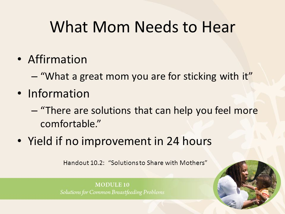 What Mom Needs to Hear Affirmation – What a great mom you are for sticking with it Information – There are solutions that can help you feel more comfortable. Yield if no improvement in 24 hours Handout 10.2: Solutions to Share with Mothers