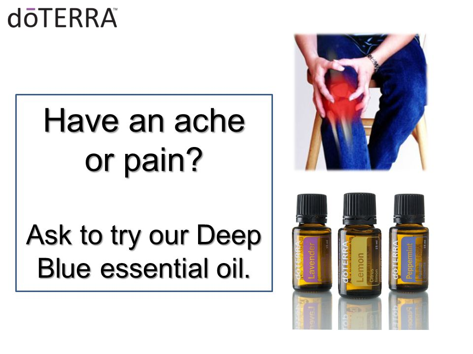 Have an ache or pain Ask to try our Deep Blue essential oil.