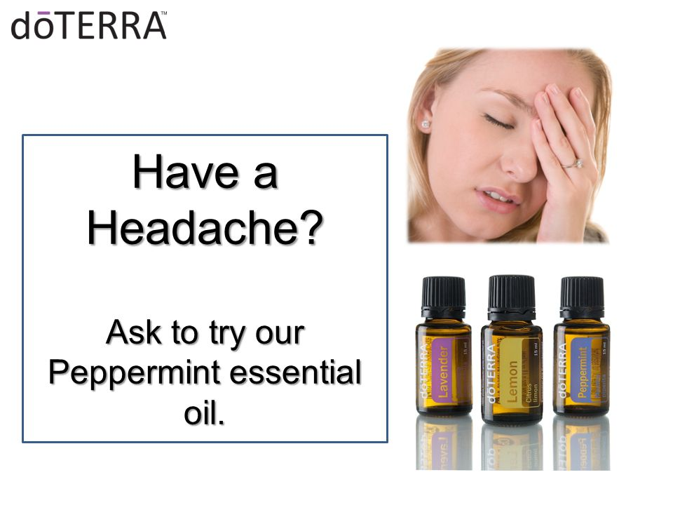 Have a Headache Ask to try our Peppermint essential oil.