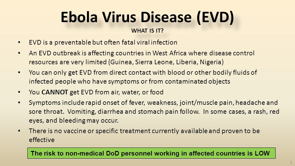EVD is a preventable but often fatal viral infection An EVD outbreak is affecting countries in West Africa where disease control resources are very limited (Guinea, Sierra Leone, Liberia, Nigeria) You can only get EVD from direct contact with blood or other bodily fluids of infected people who have symptoms or from contaminated objects You CANNOT get EVD from air, water, or food Symptoms include rapid onset of fever, weakness, joint/muscle pain, headache and sore throat.
